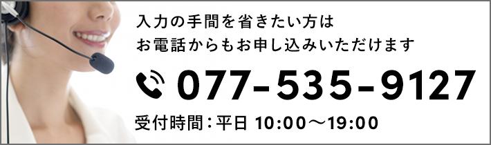 入力の手間を省きたい方はお電話からもお申し込みいただけます 077-535-9127 受付時間:平日 10:00〜19:00